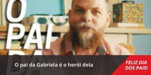 Mensagem de dia dos pais, o pai da Gabriela é o herói dela!