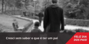 Mensagem dia dos pais triste, cresci sem saber o que é ter um pai...