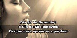 Dia 26 de Dezembro é Dia de São Estevão - Oração para aprender a perdoar!