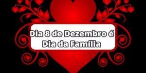 Dia 8 de Dezembro é Dia da Família - Se você ama a sua família, compartilhe!