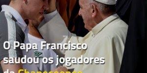 Papa Francisco saudando o time Chapecoense, o time que renasceu!