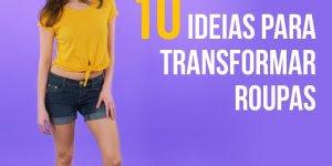 Vídeo com 10 ideias para transformar suas roupas velhas em novas!!!